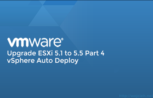 Upgrade ESXi 5.1 to 5.5 Part 4 – vSphere Auto Deploy
