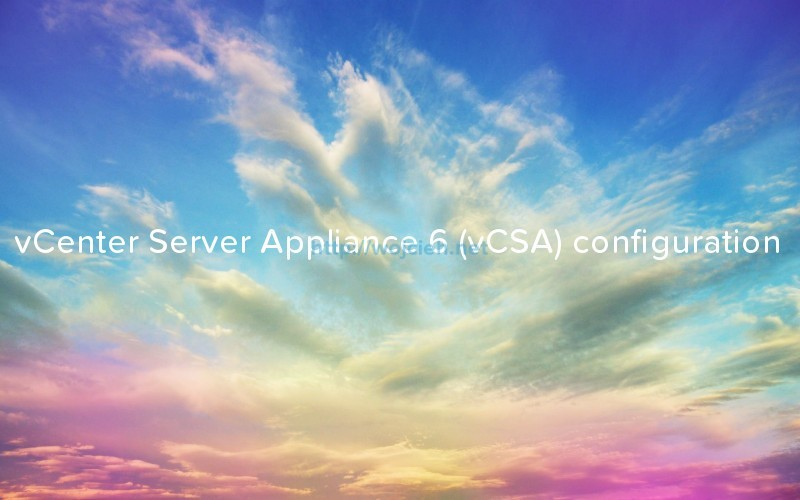 vCenter Server Appliance 6 vCSA - Configuration
