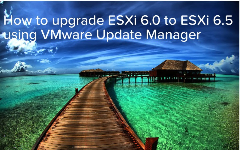 How to upgrade ESXi 6.0 to ESXi 6.5 using VMware Update Manager