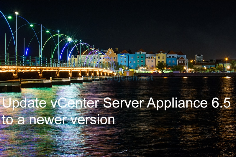 Update vCenter Server Appliance 6.5 to a newer version